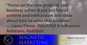 inspirational marketing quote from Hubspot Executive Laura Fitton focus on the core problem your business solves and put lots of content and enthusiasm and ideas about how t solve that problem